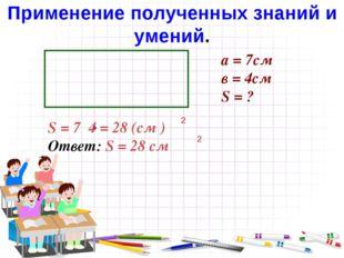 а = 7см в = 4см S = ? S = 7 4 = 28 (см ) Ответ: S = 28 см 2 2 Применение полу