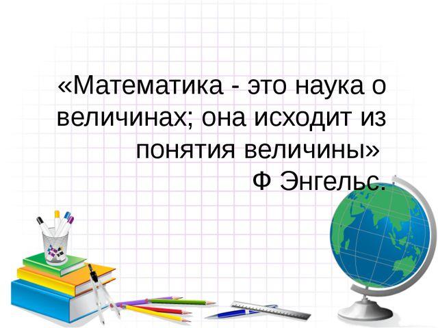 «Математика - это наука о величинах; она исходит из понятия величины» Ф Энгел...