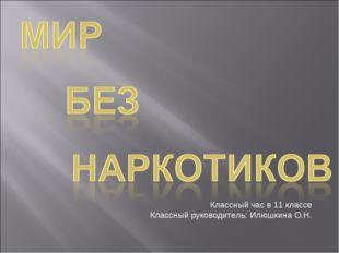 Классный час в 11 классе Классный руководитель: Илюшкина О.Н.