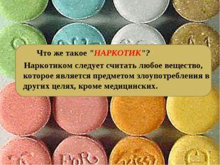 """Что же такое """"НАРКОТИК""""? Наркотиком следует считать любое вещество, которое"""