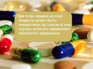 При этом, каждое из этих веществ может быть лекарством, но только в том случ