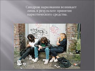 Синдром наркомании возникает лишь в результате принятия наркотического средс