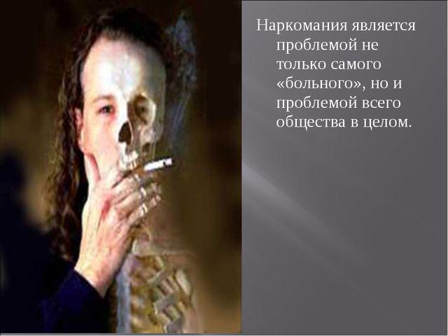 Наркомания является проблемой не только самого «больного», но и проблемой все...