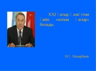 ХХІ ғасыр Қазақстан үшін «алтын ғасыр» болады. Н.Ә.Назарбаев