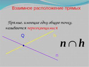 Прямые, имеющие одну общую точку, называются пересекающимися Взаимное распол