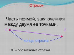 Часть прямой, заключенная между двумя ее точками. Отрезок С Е концы отрезка
