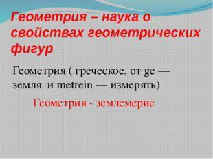 Геометрия – наука о свойствах геометрических фигур Геометрия ( греческое, от