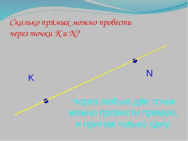 Сколько прямых можно провести через точки К и N? K N Через любые две точки мо...