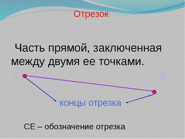 Часть прямой, заключенная между двумя ее точками. Отрезок С Е концы отрезка...