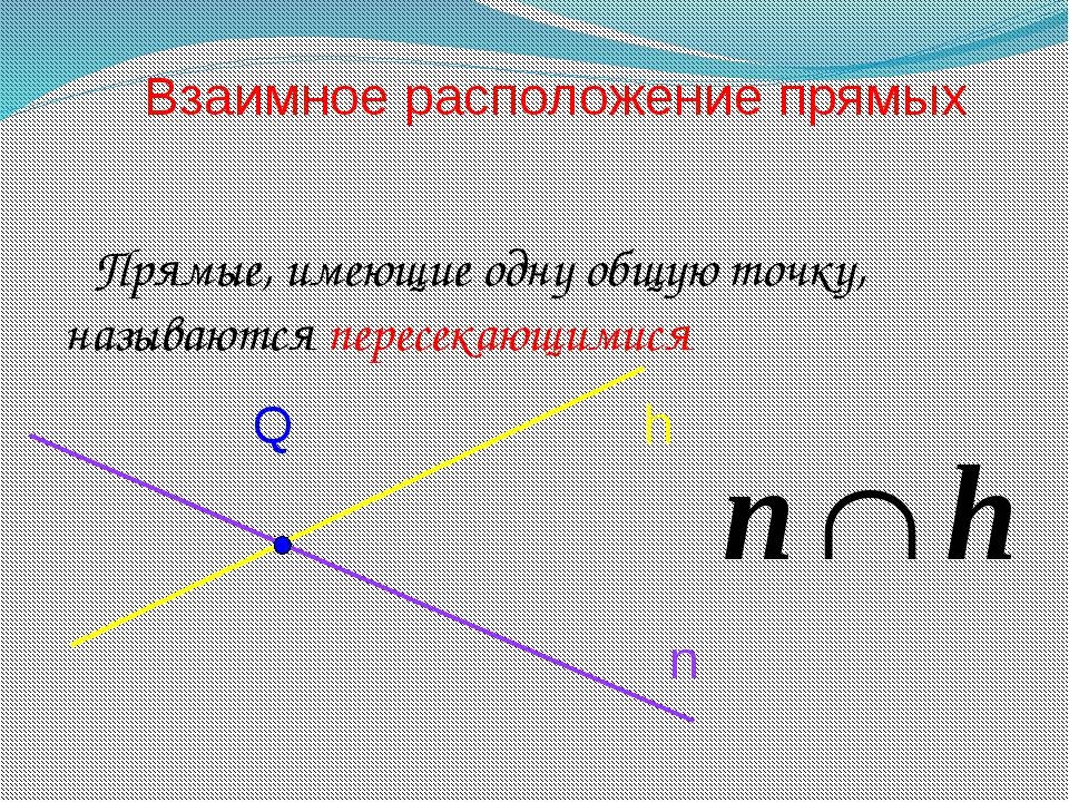 Прямые, имеющие одну общую точку, называются пересекающимися Взаимное распол...