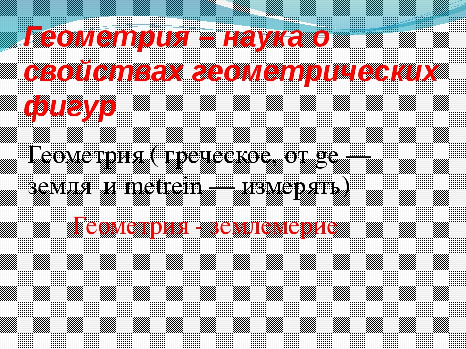 Геометрия – наука о свойствах геометрических фигур Геометрия ( греческое, от...