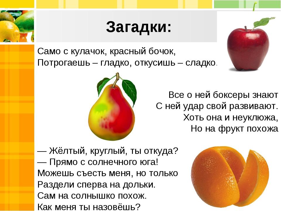 Загадки: Само с кулачок, красный бочок, Потрогаешь – гладко, откусишь – сладк...