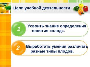 Цели учебной деятельности 1 2 Усвоить знание определения понятия «плод». Выра