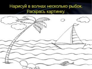 Нарисуй в волнах несколько рыбок. Раскрась картинку.
