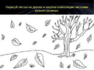 Нарисуй листья на дереве и закончи композицию листьями разного размера.