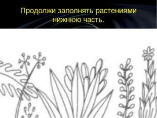 Продолжи заполнять растениями нижнюю часть.
