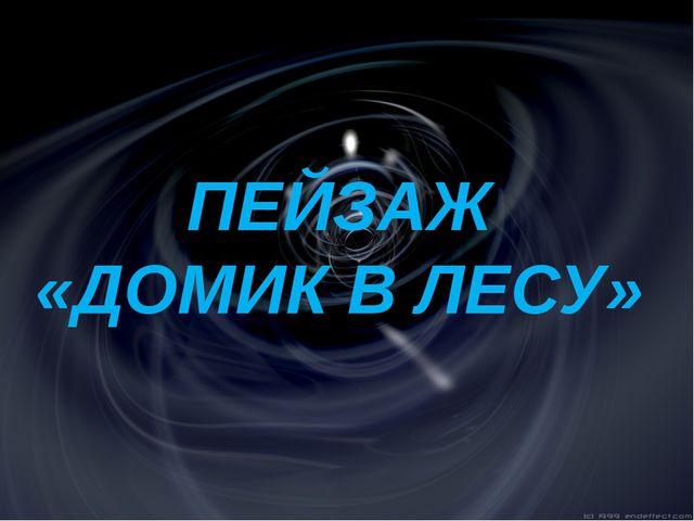 ПЕЙЗАЖ «ДОМИК В ЛЕСУ»