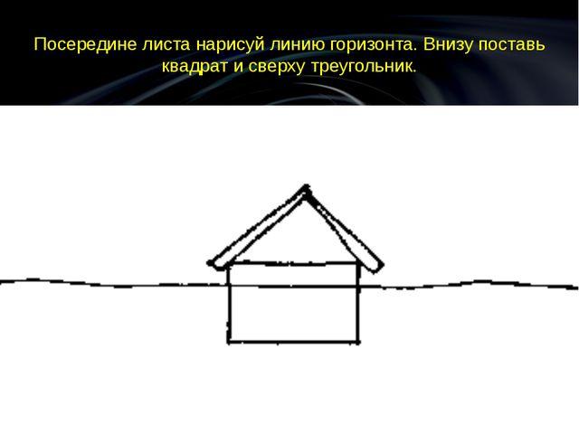 Посередине листа нарисуй линию горизонта. Внизу поставь квадрат и сверху треу...