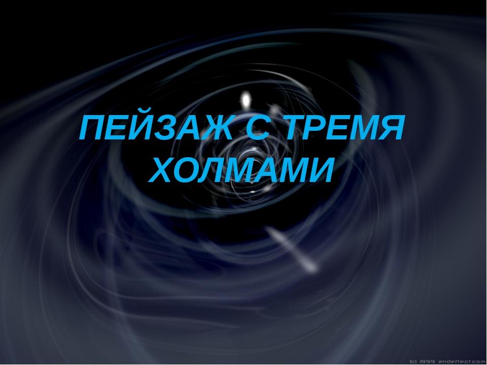 ПЕЙЗАЖ С ТРЕМЯ ХОЛМАМИ