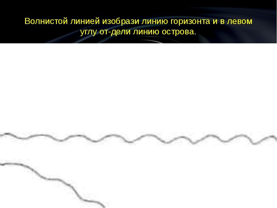 Волнистой линией изобрази линию горизонта и в левом углу отдели линию острова.