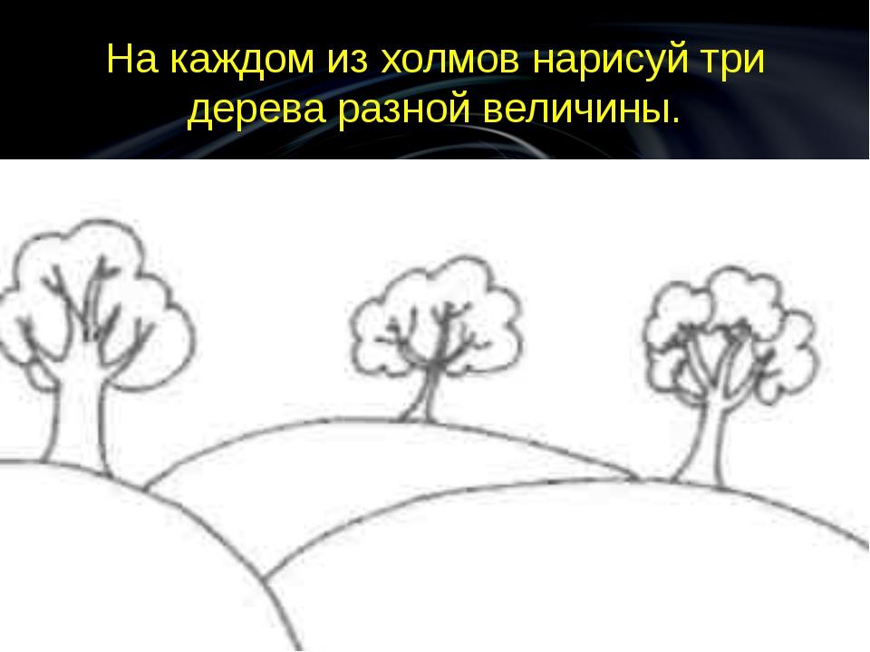 На каждом из холмов нарисуй три дерева разной величины.