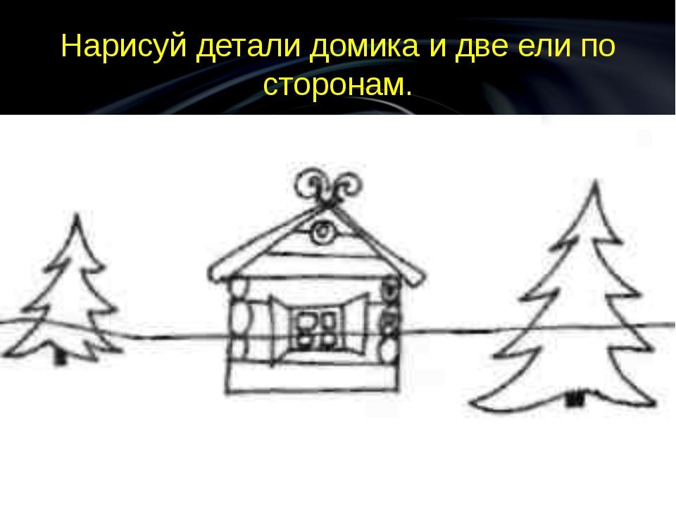 Нарисуй детали домика и две ели по сторонам.