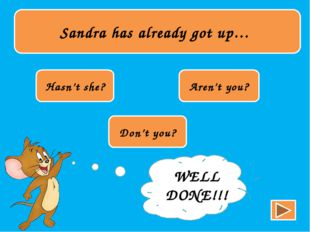 Sandra has already got up… Hasn't she? Aren't you? Don't you? TRY AGAIN!!! W