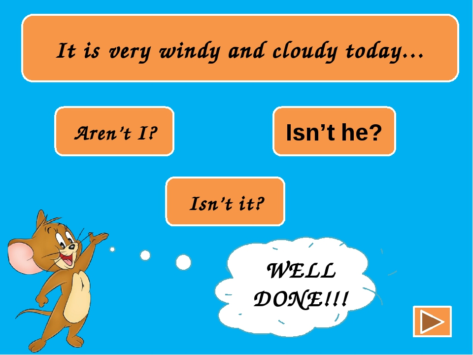 It is very windy and cloudy today… Aren't I? Isn't he? Isn't it? TRY AGAIN!!...
