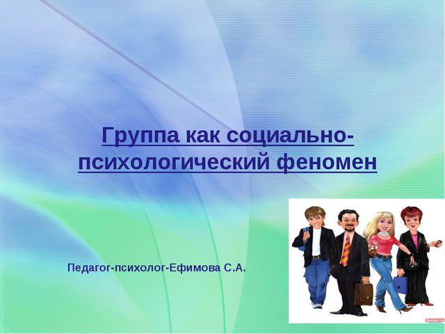 Педагог-психолог-Ефимова С.А. Группа как социально-психологический феномен