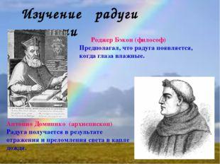 Изучение радуги учеными Роджер Бэкон (философ) Предполагал, что радуга появля