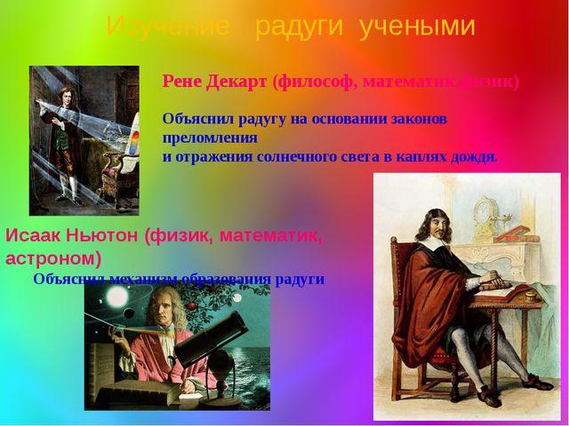 Рене Декарт (философ, математик,физик) Объяснил радугу на основании законов п...