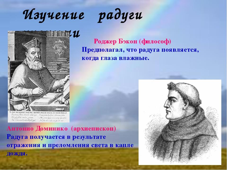 Изучение радуги учеными Роджер Бэкон (философ) Предполагал, что радуга появля...