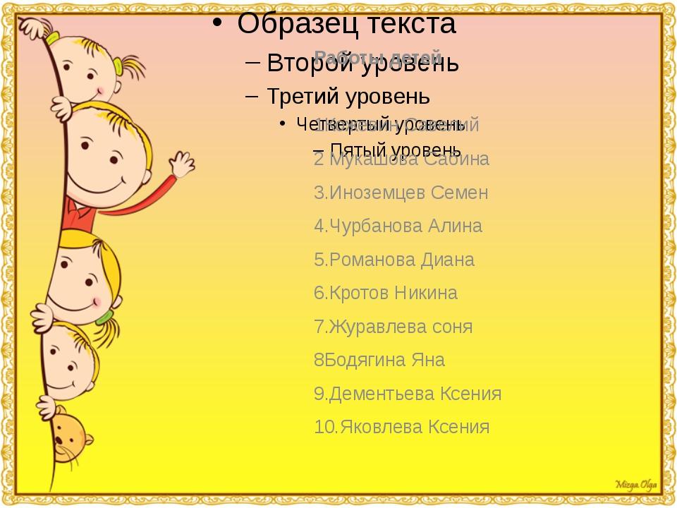 Работы детей Работы детей 1Кожевин Савелий 2 Мукашова Сабина 3.Иноземцев Семе...