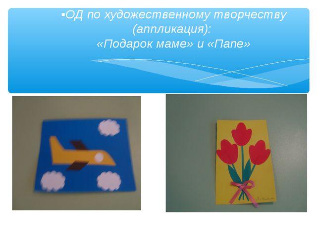 ▪ОД по художественному творчеству (аппликация): «Подарок маме» и «Папе»
