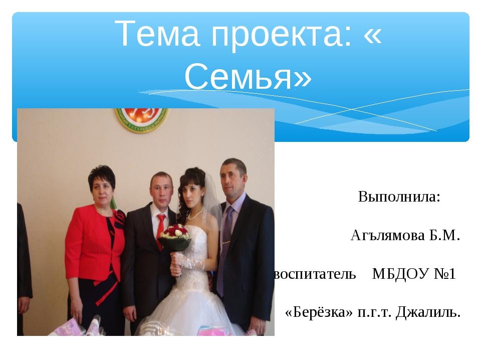 Тема проекта: « Семья» Выполнила: Агълямова Б.М. воспитатель МБДОУ №1 «Берёзк...