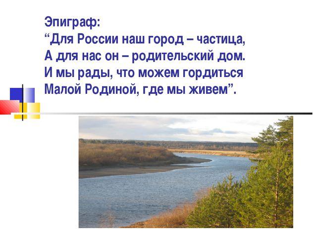 """Эпиграф: """"Для России наш город – частица, А для нас он – родительский дом. И..."""