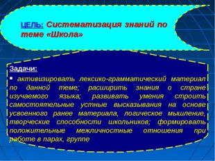 ЦЕЛЬ: Систематизация знаний по теме «Школа» Задачи: активизировать лексико-гр