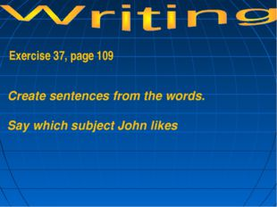 Exercise 37, page 109 Create sentences from the words. Say which subject Joh