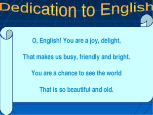 O, English! You are a joy, delight, That makes us busy, friendly and bright.