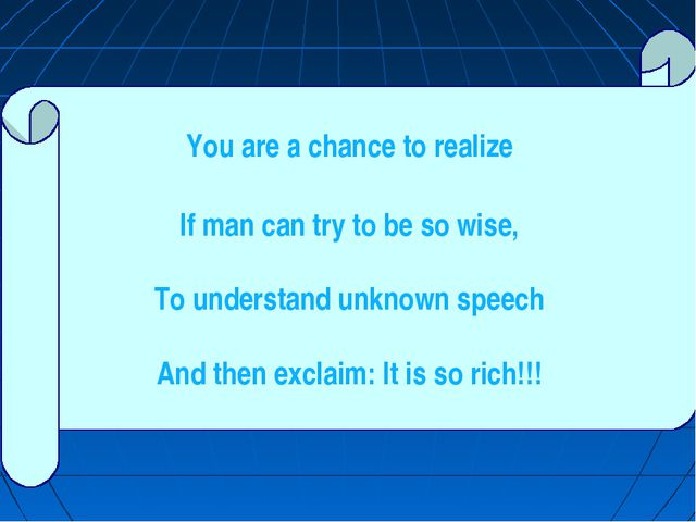 You are а chance to realize If man can try to be so wise, To understand unkno...