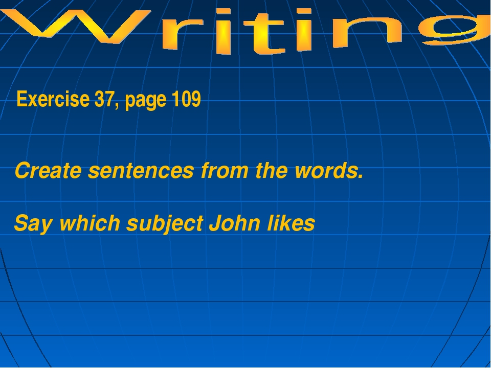 Exercise 37, page 109 Create sentences from the words. Say which subject Joh...