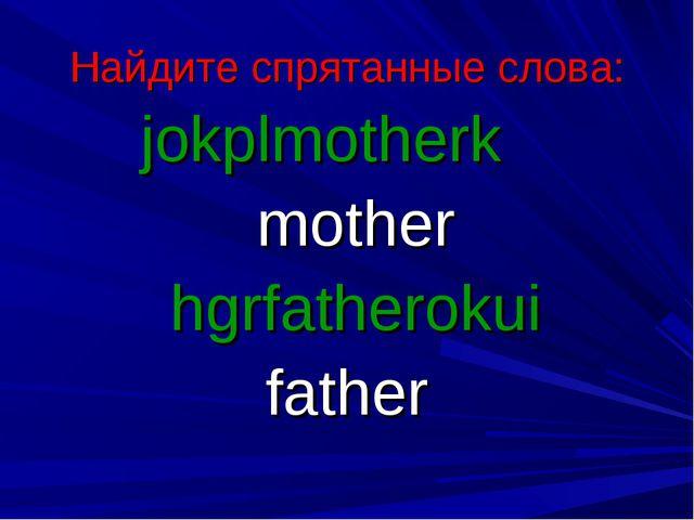 Найдите спрятанные слова: jokplmotherk mother hgrfatherokui father