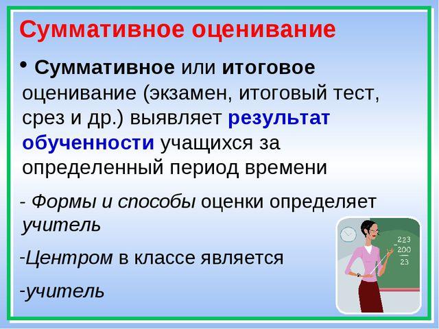 * Суммативное оценивание Суммативное или итоговое оценивание (экзамен, итогов...