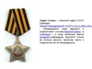 Орден Славы— военный орден СССР, учреждёнУказом Президиума ВС СССР от 8.11.