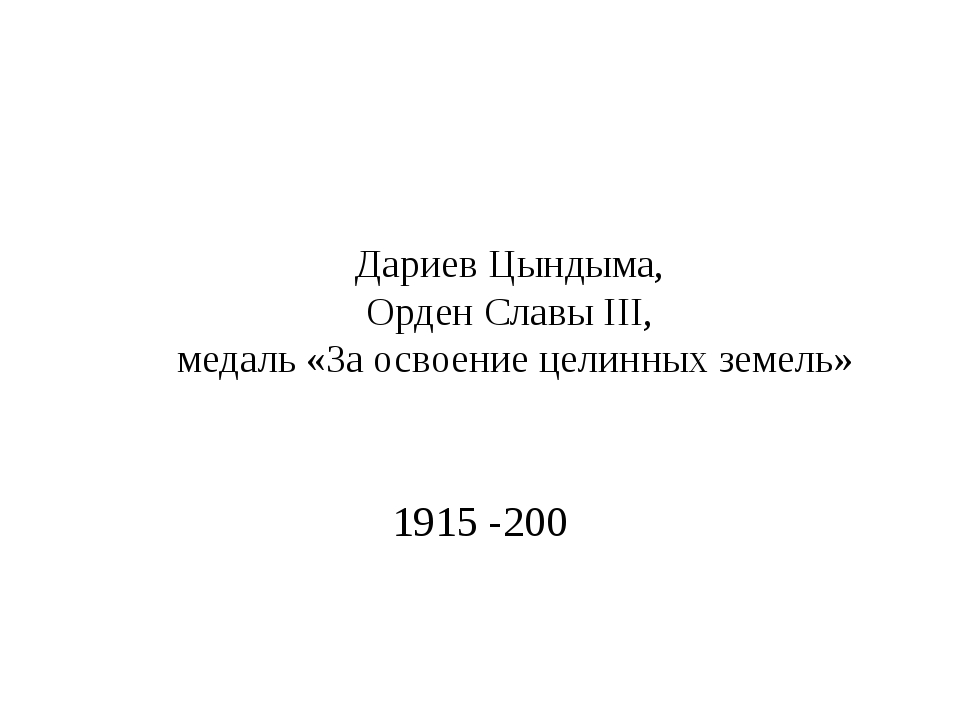 Дариев Цындыма, Орден Славы III, медаль «За освоение целинных земель» 1915 -200
