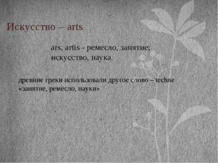 Искусство – arts ars, artis - ремесло, занятие; искусство, наука. древние гре