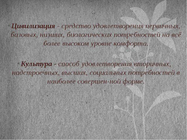 Цивилизация - средство удовлетворения первичных, базовых, низших, биологическ...