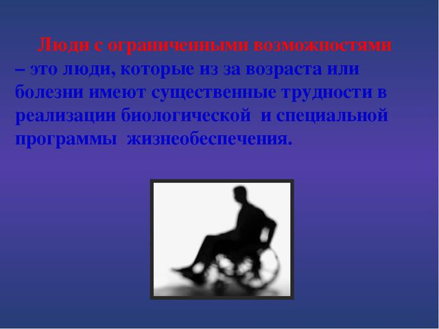 Люди с ограниченными возможностями – это люди, которые из за возраста или бо...