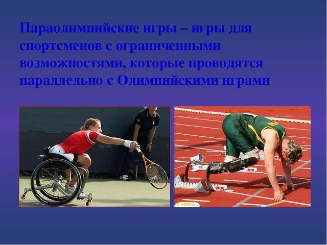 Параолимпийские игры – игры для спортсменов с ограниченными возможностями, ко...