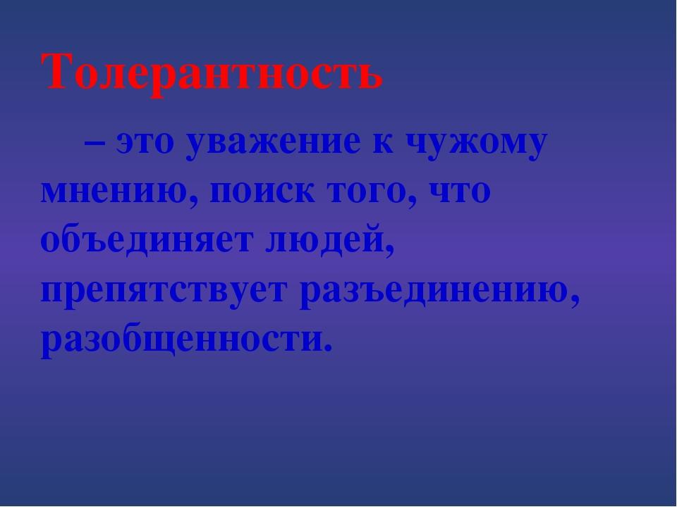 Толерантность  – это уважение к чужому мнению, поиск того, что объединяет лю...